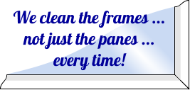 We clean the frames ... not just the panes ... every time!